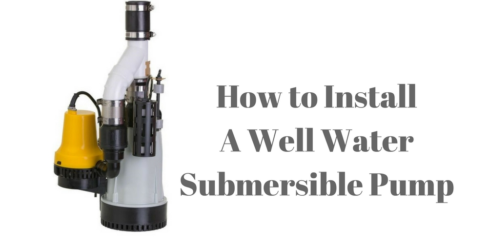 How to Install a Well Water Submersible Pump